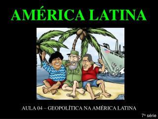 AMÉRICA LATINA AULA 04 – GEOPOLÍTICA NA AMÉRICA LATINA