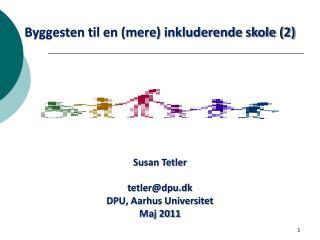 Byggesten til en (mere) inkluderende skole (2) Susan Tetler  tetler@dpu.dk DPU, Aarhus Universitet