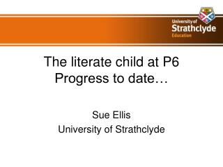 The literate child at P6 Progress to date…