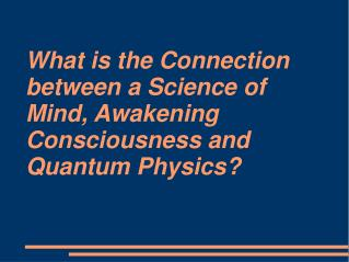 What is the Connection between a Science of Mind, Awakening Consciousness and Quantum Physics?