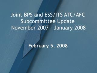 Joint BPS and ESS/ITS ATC/AFC Subcommittee Update  November 2007 – January 2008