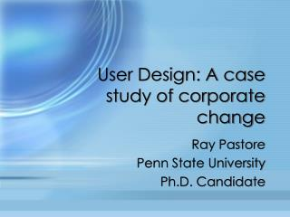 User Design: A case study of corporate change
