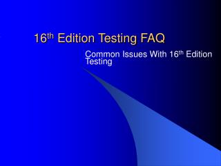 16 th  Edition Testing FAQ
