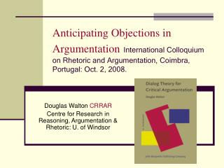 Anticipating Objections in Argumentation International Colloquium on Rhetoric and Argumentation, Coimbra, Portugal: Oct.