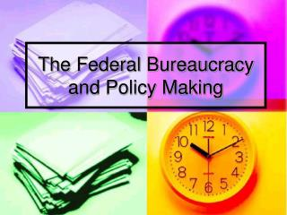 The Federal Bureaucracy and Policy Making