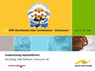 Customizing SpatialDirect Ken Bragg, Safe Software, Vancouver, BC