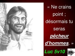 «Ne  crains  point ;   désormais tu seras  pêcheur d'hommes .» Luc 5v10