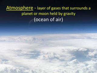 Atmosphere  -  layer of gases that surrounds a planet or moon held by gravity (ocean of air)