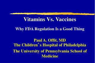 Vitamins Vs. Vaccines Why FDA Regulation Is a Good Thing Paul A. Offit, MD