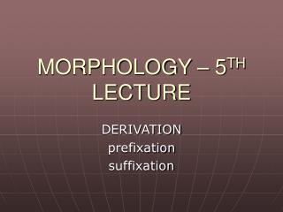 MORPHOLOGY – 5 TH  LECTURE