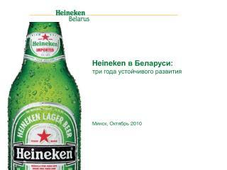 Heineken  в Беларуси: три года устойчивого развития  Минск, Октябрь  20 1 0