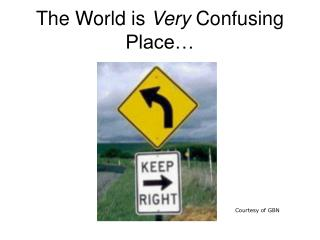 The World is  Very  Confusing Place…