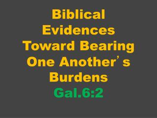Biblical Evidences Toward Bearing One Another ' s Burdens Gal.6:2
