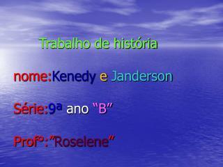"""Trabalho de história nome: Kenedy e Janderson Série: 9ª  ano  """"B"""" Prof°:"""" Roselene """""""