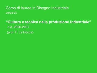 """Corso di laurea in Disegno Industriale corso di: """"Cultura e tecnica nella produzione industriale"""""""