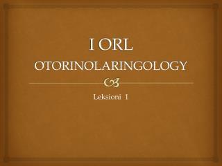 I ORL OTORINOLARINGOLOGY