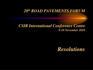 20th ROAD PAVEMENTS FORUM   CSIR International Conference Centre 9-10 November 2010   Resolutions
