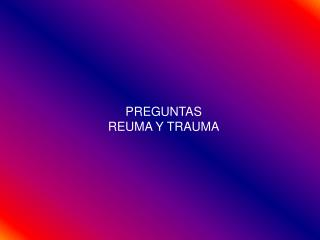 PREGUNTAS REUMA Y TRAUMA