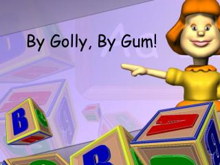 By Golly, By Gum!