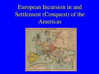 European Incursion in and Settlement Conquest of the  Americas