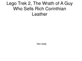 Lego Trek 2, The Wrath of A Guy Who Sells Rich Corinthian Leather