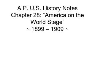 "A.P. U.S. History Notes Chapter 28: ""America on the World Stage"" ~ 1899 – 1909 ~"