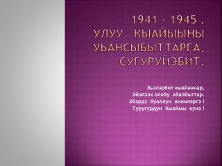 1941 – 1945 .                                    Улуу Кыайыыны уЬансыбыттарга ,   сугуруйэбит .