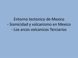 Entorno tectonico de Mexico - Sismicidad y volcanismo en Mexico - Los arcos volcanicos Terciarios