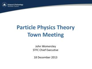 Particle Physics Theory Town Meeting John Womersley STFC Chief Executive 18 December 2013