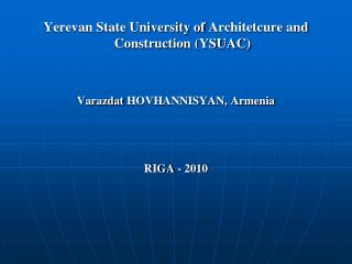 Yerevan State University of Architetcure and Construction YSUAC    Varazdat HOVHANNISYAN, Armenia    RIGA - 2010