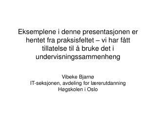 Vibeke Bjarnø IT-seksjonen, avdeling for lærerutdanning Høgskolen i Oslo