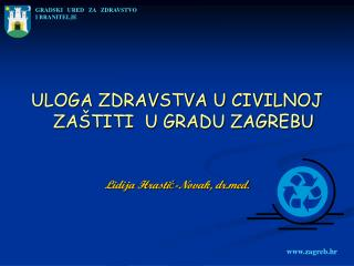 ULOGA ZDRAVSTVA U CIVILNOJ ZAŠTITI  U GRADU ZAGREBU Lidija Hrastić-Novak, drd.