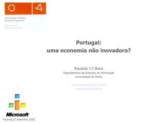 Portugal: uma economia não inovadora? Eduardo J C Beira Departamento de Sistemas de Informação