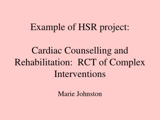 Example of HSR project: Cardiac Counselling and Rehabilitation:  RCT of Complex Interventions