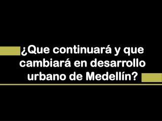 �Que continuar� y que cambiar� en desarrollo urbano de Medell�n?
