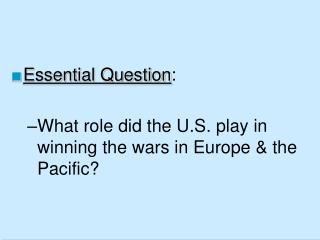 Essential Question:  What role did the U.S. play in winning the wars in Europe  the Pacific