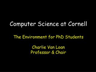 Computer Science at Cornell The Environment for PhD Students Charlie Van Loan Professor & Chair