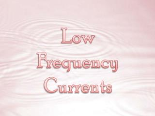 Low Frequency Currents