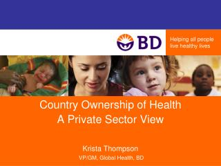 Country Ownership of Health  A Private Sector View Krista Thompson VP/GM, Global Health, BD