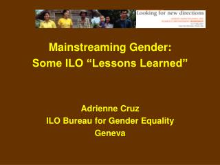 "Mainstreaming Gender: Some ILO ""Lessons Learned"" Adrienne Cruz ILO Bureau for Gender Equality"