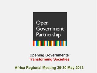Opening Governments  Transforming Societies Africa Regional Meeting 29-30 May 2013