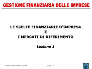 LE SCELTE FINANZIARIE D'IMPRESA  E  I MERCATI DI RIFERIMENTO  Lezione 1