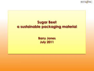 Sugar Beet  a sustainable packaging material Barry Jones July 2011