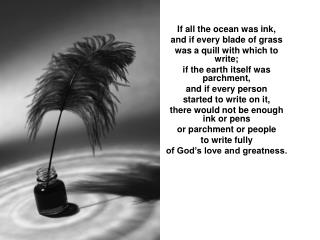 If all the ocean was ink, and if every blade of grass was a quill with which to write;