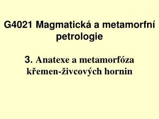 G4021 Magmatická a metamorfní petrologie 3.  Anatexe a m etamorfóza  křemen-živcov ých  hornin