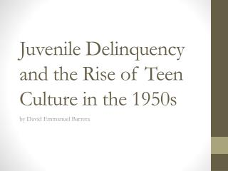 Juvenile Delinquency and the Rise of Teen Culture in the 1950s