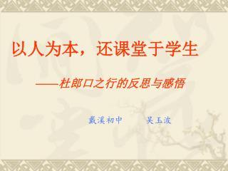 以人为本,还课堂于学生 —— 杜郎口之行的反思与感悟 戴溪初中     吴玉波