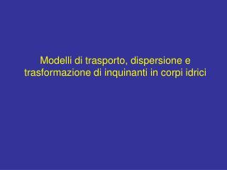 Modelli di trasporto, dispersione e trasformazione di inquinanti in corpi idrici