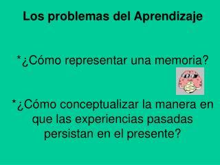 Los problemas del Aprendizaje *¿Cómo representar una memoria?