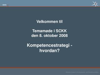 Velkommen til Temamøde i SCKK den 8. oktober 2008 Kompetencestrategi -hvordan?